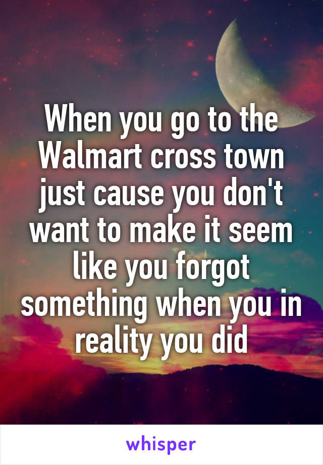 When you go to the Walmart cross town just cause you don't want to make it seem like you forgot something when you in reality you did