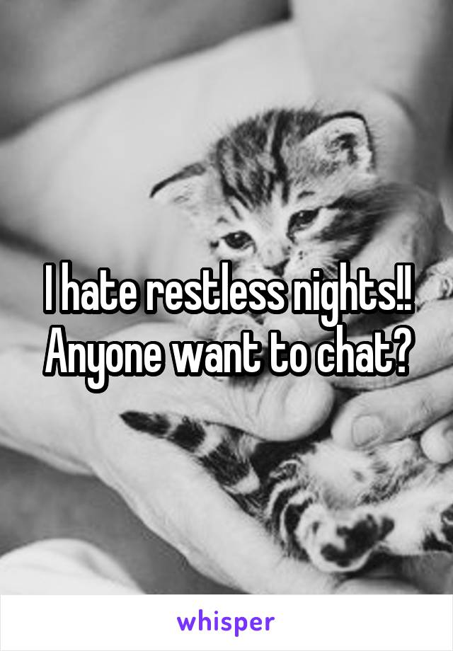 I hate restless nights!! Anyone want to chat?