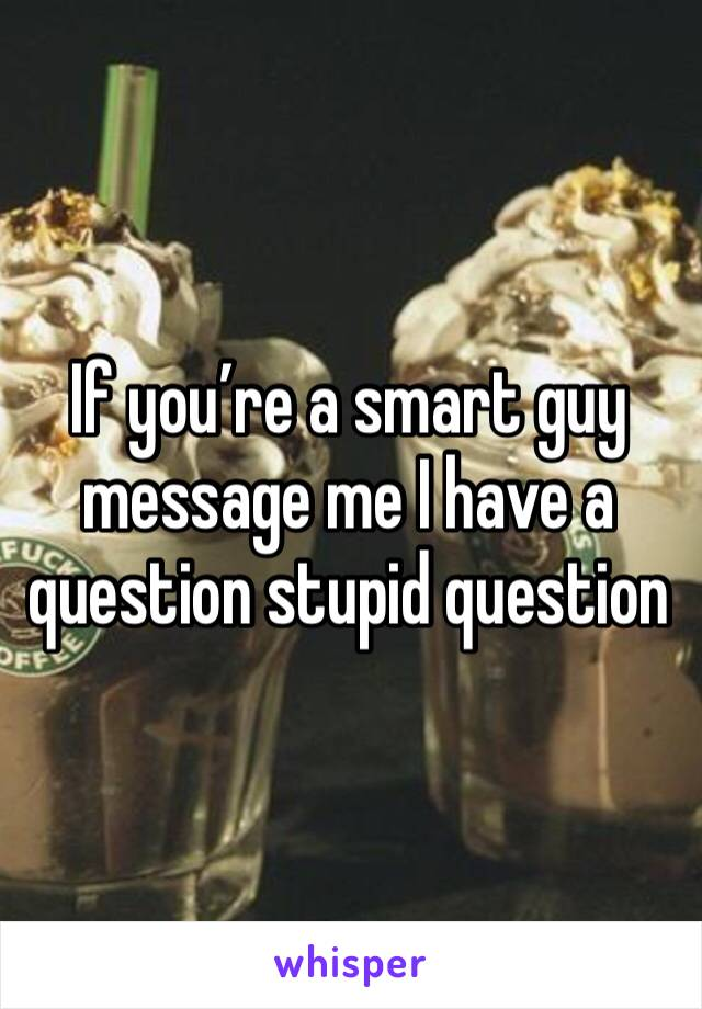 If you're a smart guy message me I have a question stupid question