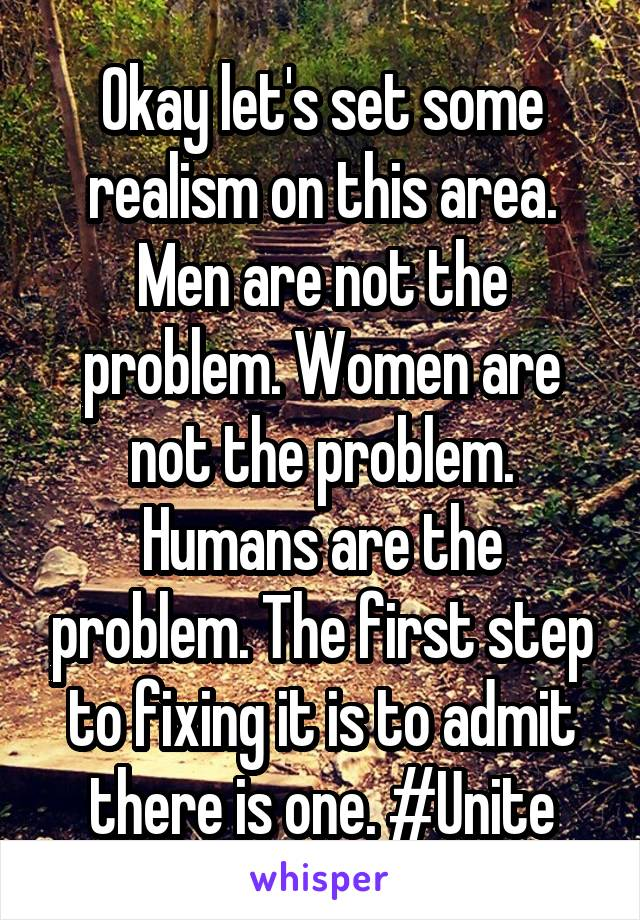 Okay let's set some realism on this area. Men are not the problem. Women are not the problem. Humans are the problem. The first step to fixing it is to admit there is one. #Unite
