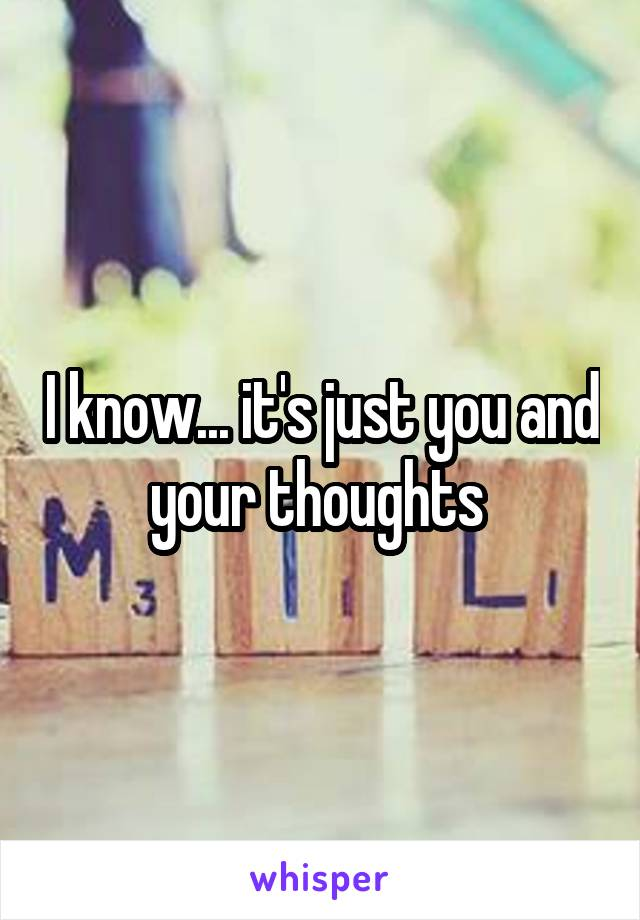 I know... it's just you and your thoughts