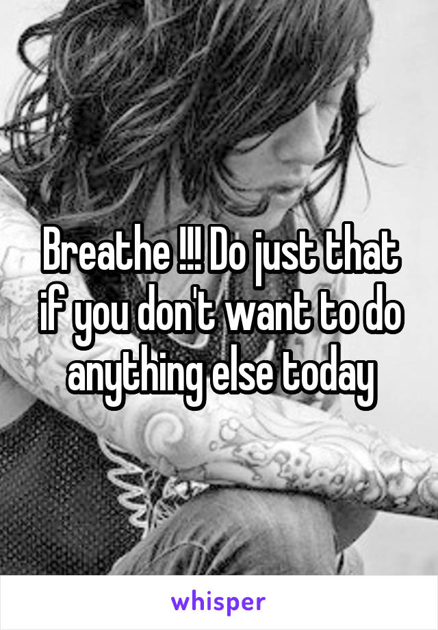 Breathe !!! Do just that if you don't want to do anything else today