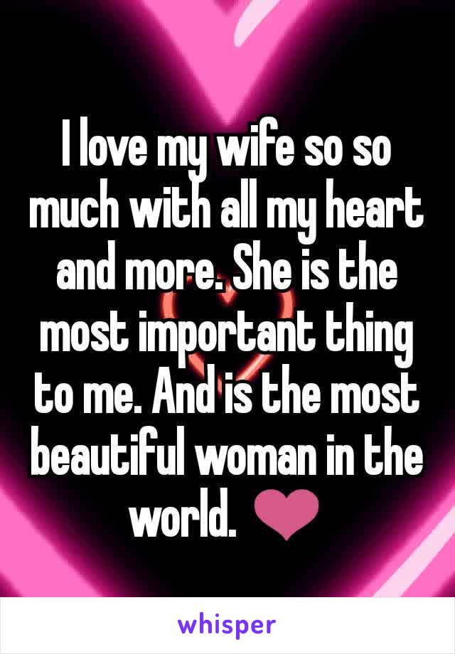 I love my wife so so much with all my heart and more. She is the most important thing to me. And is the most beautiful woman in the world. ❤️