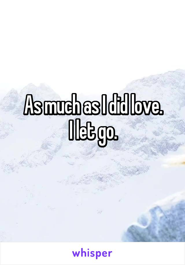 As much as I did love. I let go.