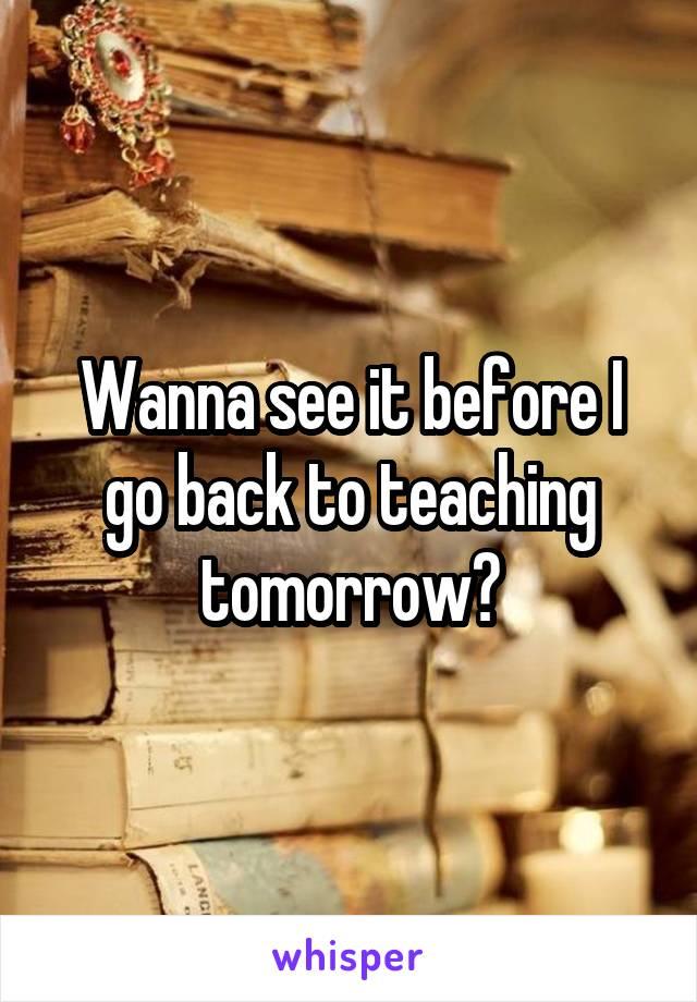 Wanna see it before I go back to teaching tomorrow?