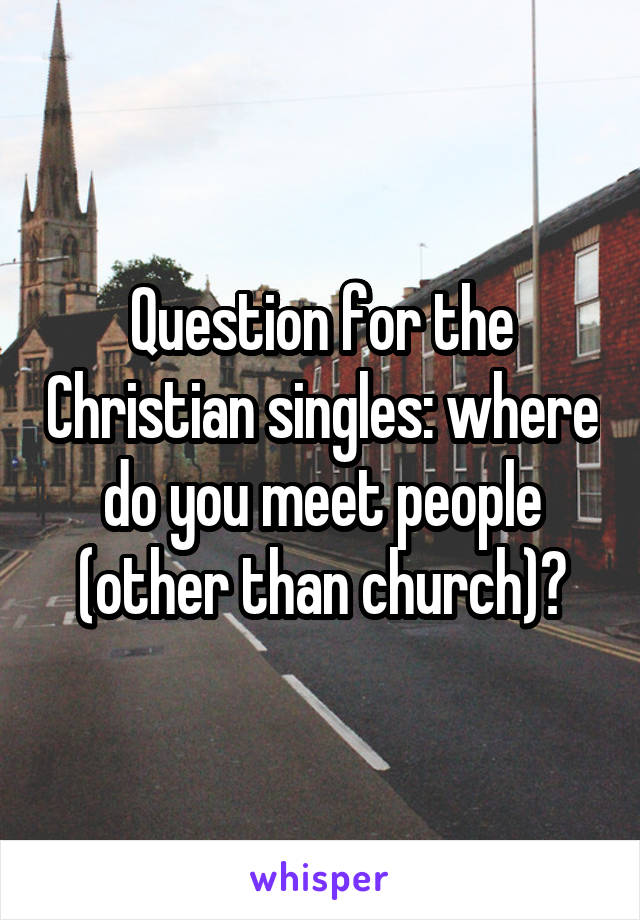 Question for the Christian singles: where do you meet people (other than church)?