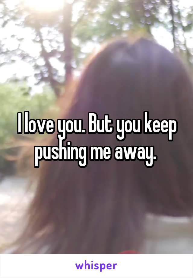 I love you. But you keep pushing me away.