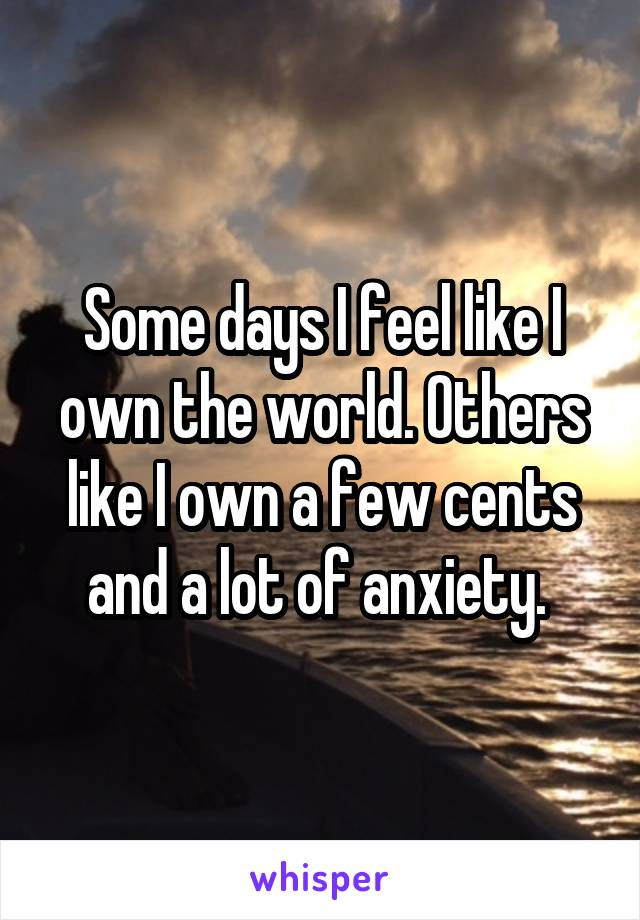 Some days I feel like I own the world. Others like I own a few cents and a lot of anxiety.
