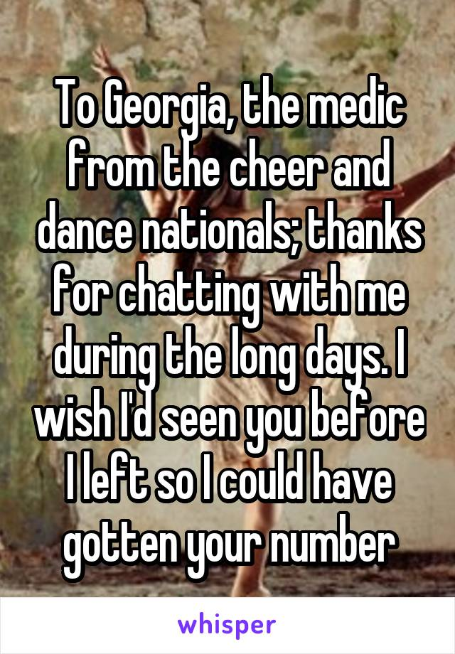 To Georgia, the medic from the cheer and dance nationals; thanks for chatting with me during the long days. I wish I'd seen you before I left so I could have gotten your number