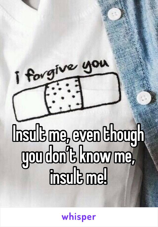 Insult me, even though you don't know me, insult me!