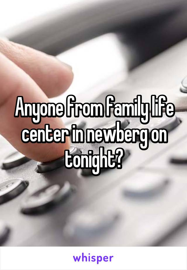 Anyone from family life center in newberg on tonight?