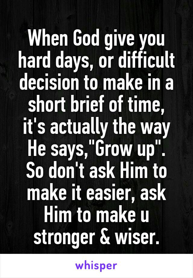"When God give you hard days, or difficult decision to make in a short brief of time, it's actually the way He says,""Grow up"". So don't ask Him to make it easier, ask Him to make u stronger & wiser."