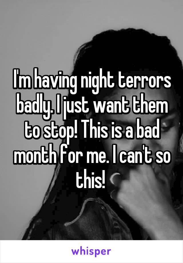I'm having night terrors badly. I just want them to stop! This is a bad month for me. I can't so this!
