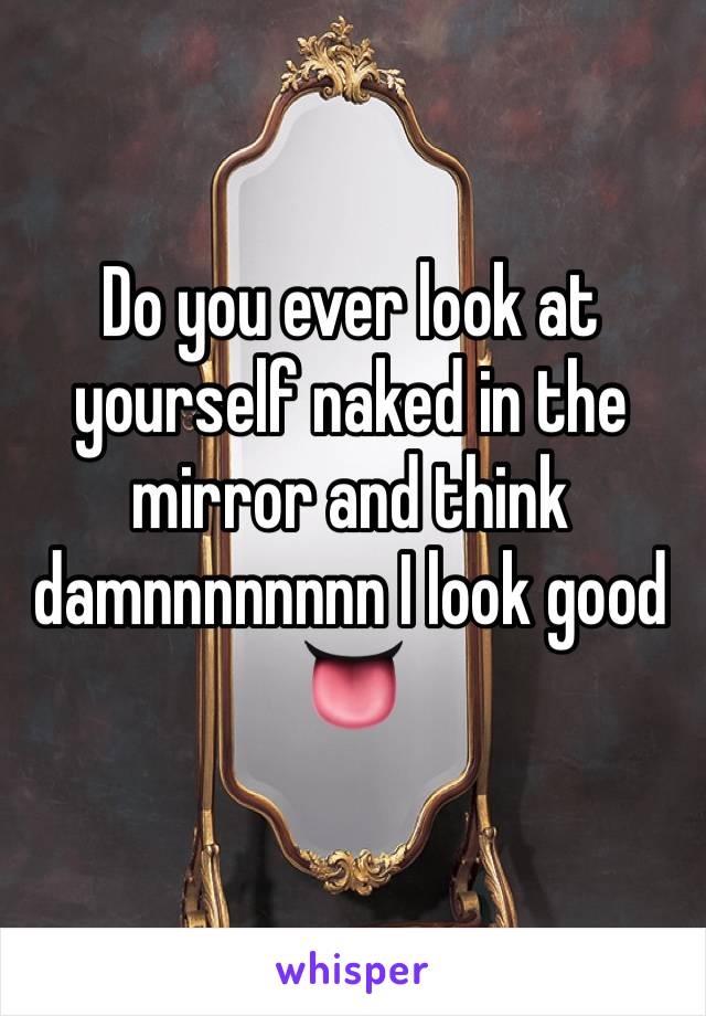 Do you ever look at yourself naked in the mirror and think damnnnnnnnn I look good 👅