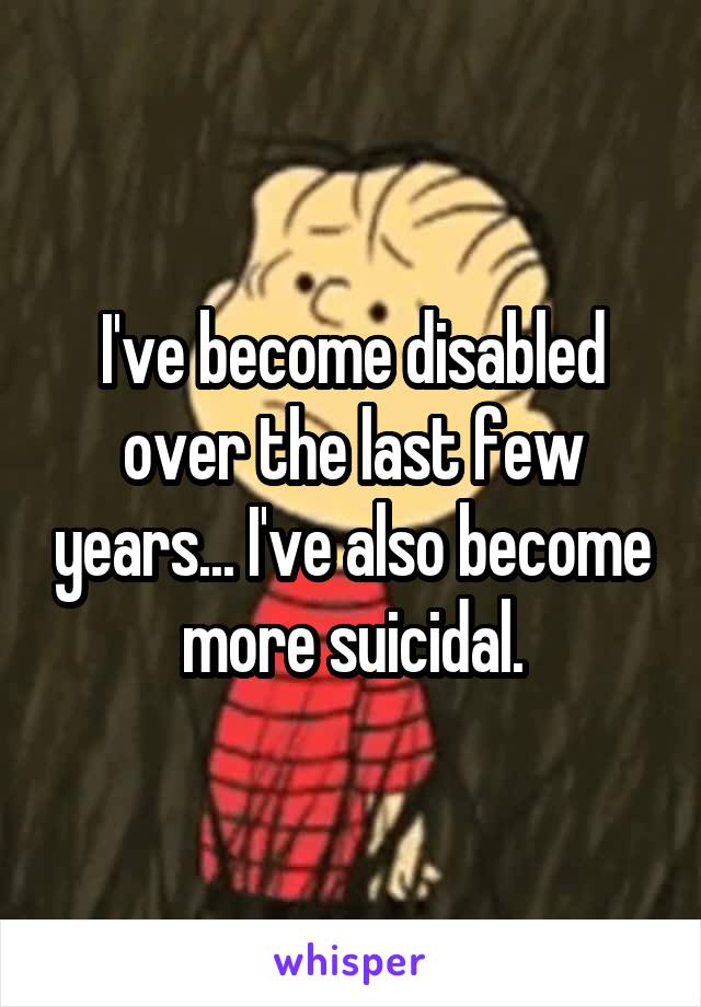 I've become disabled over the last few years... I've also become more suicidal.