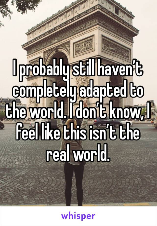 I probably still haven't completely adapted to the world. I don't know, I feel like this isn't the real world.