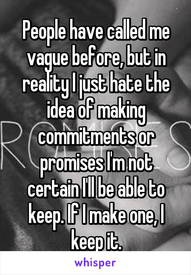 People have called me vague before, but in reality I just hate the idea of making commitments or promises I'm not certain I'll be able to keep. If I make one, I keep it.