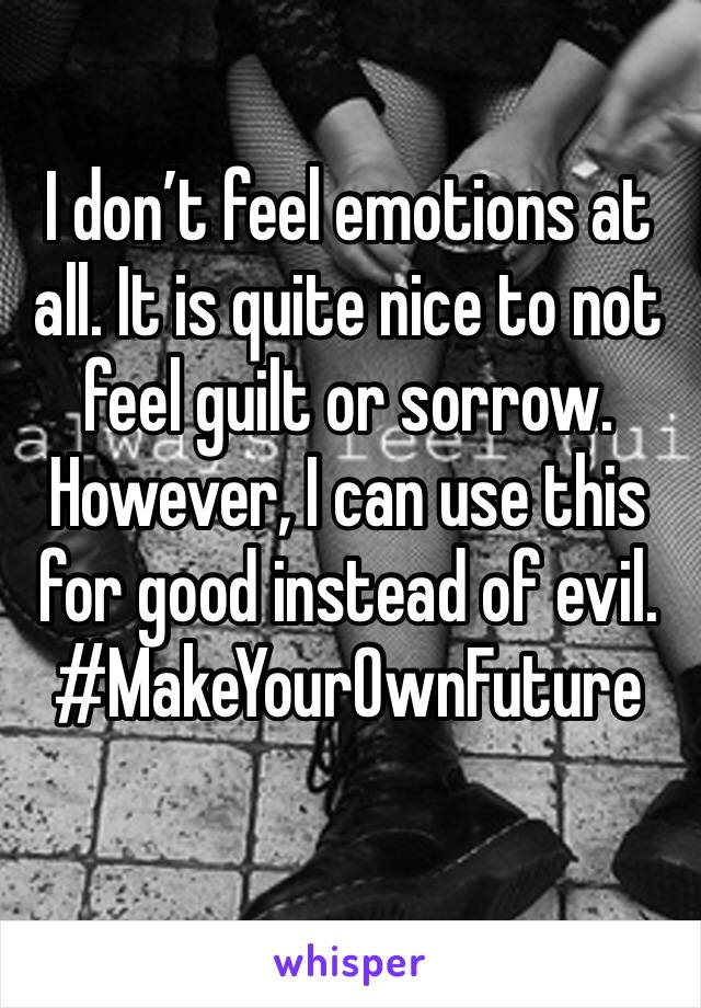 I don't feel emotions at all. It is quite nice to not feel guilt or sorrow. However, I can use this for good instead of evil. #MakeYourOwnFuture