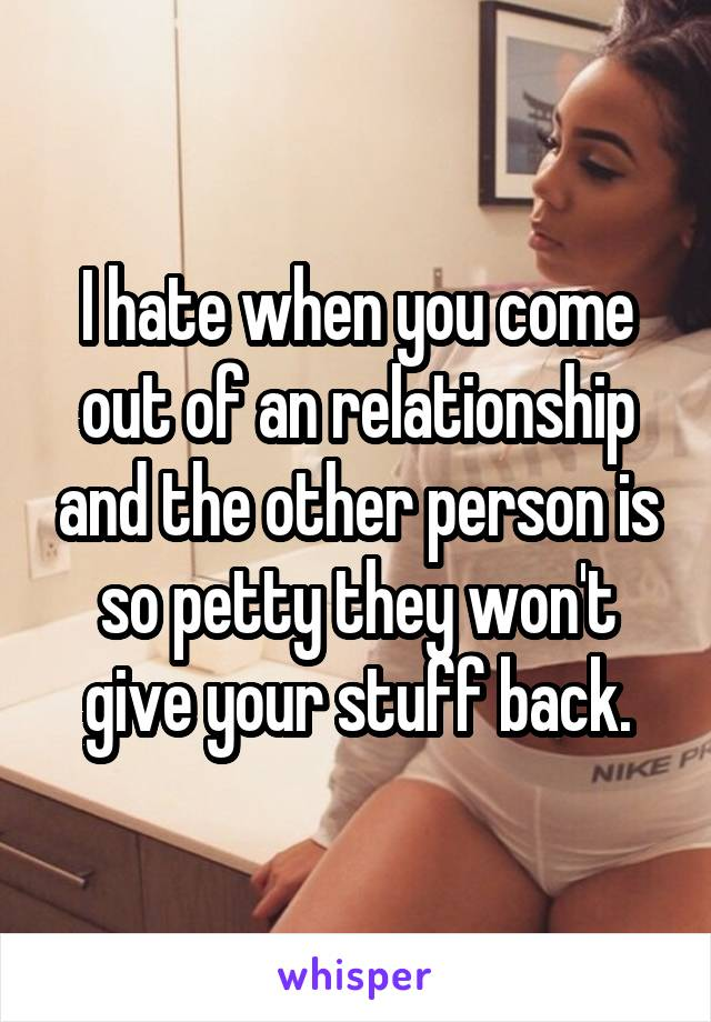 I hate when you come out of an relationship and the other person is so petty they won't give your stuff back.