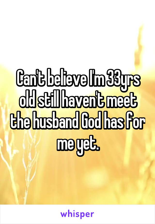 Can't believe I'm 33yrs old still haven't meet the husband God has for me yet.
