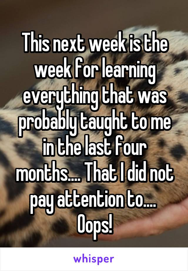 This next week is the week for learning everything that was probably taught to me in the last four months.... That I did not pay attention to....  Oops!