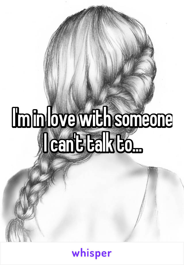I'm in love with someone I can't talk to...