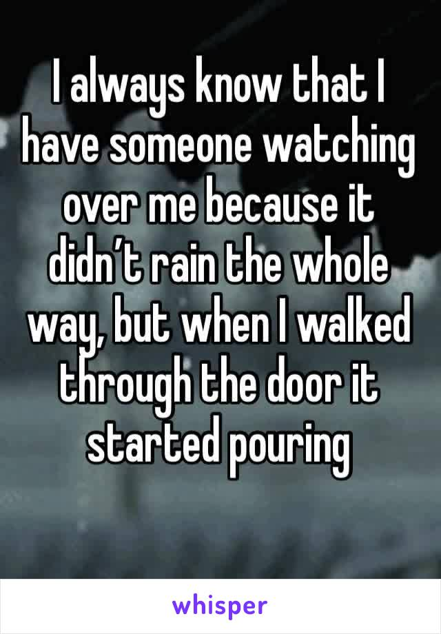 I always know that I have someone watching over me because it didn't rain the whole way, but when I walked through the door it started pouring