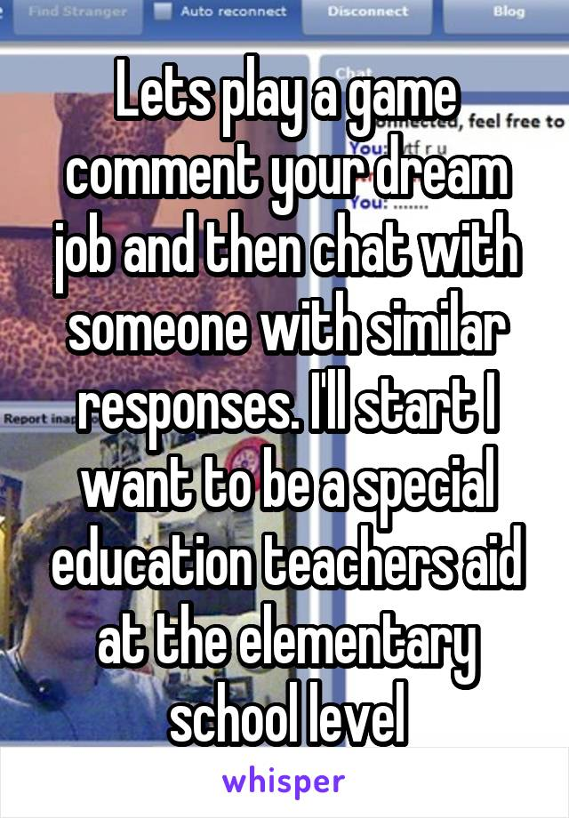 Lets play a game comment your dream job and then chat with someone with similar responses. I'll start I want to be a special education teachers aid at the elementary school level