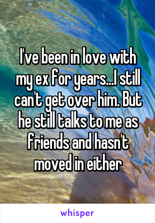 I've been in love with my ex for years...I still can't get over him. But he still talks to me as friends and hasn't moved in either