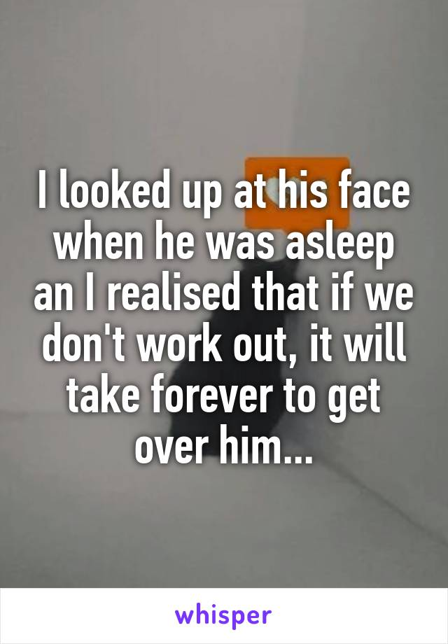 I looked up at his face when he was asleep an I realised that if we don't work out, it will take forever to get over him...