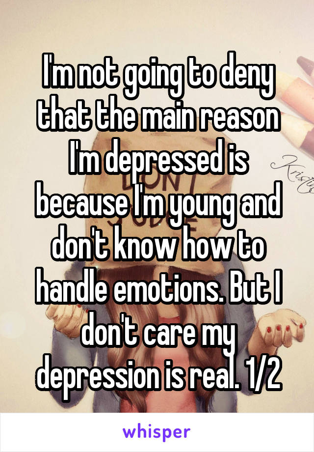 I'm not going to deny that the main reason I'm depressed is because I'm young and don't know how to handle emotions. But I don't care my depression is real. 1/2