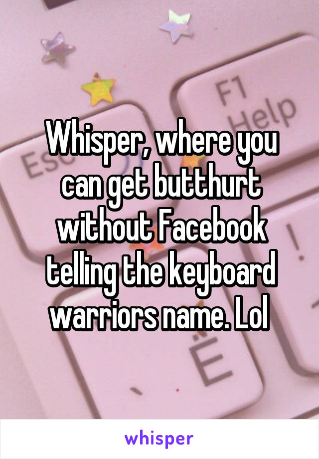 Whisper, where you can get butthurt without Facebook telling the keyboard warriors name. Lol