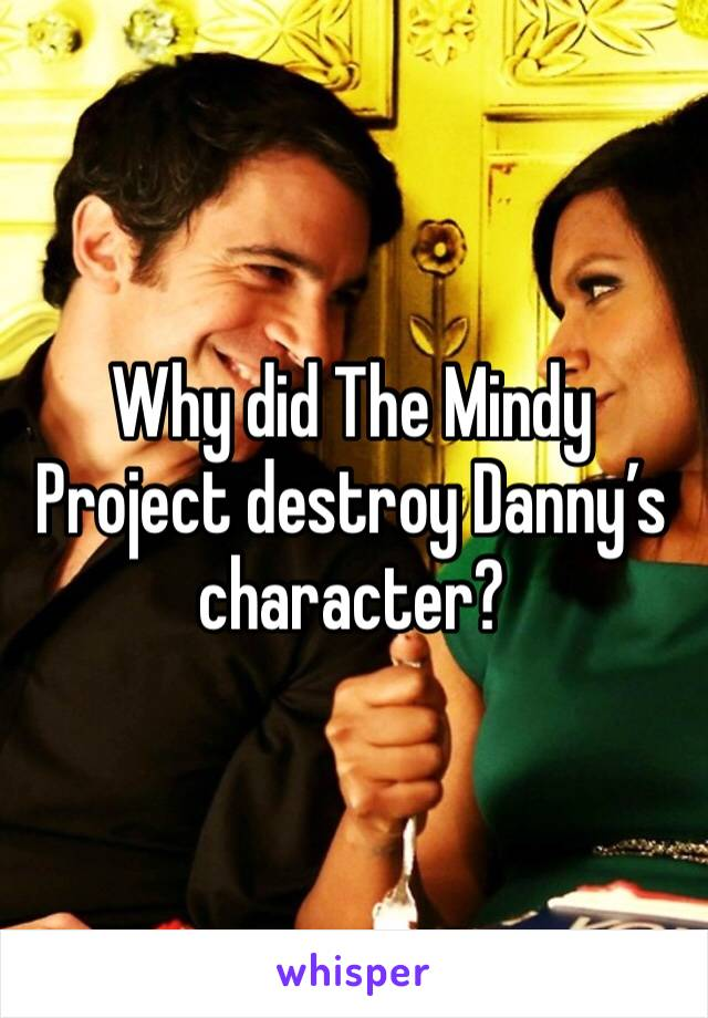 Why did The Mindy Project destroy Danny's character?