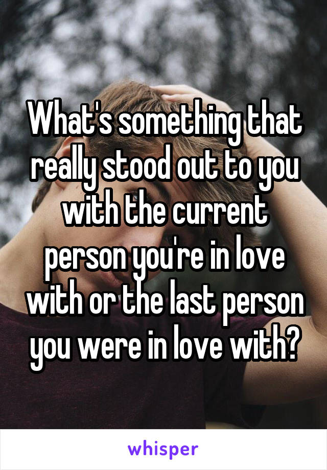 What's something that really stood out to you with the current person you're in love with or the last person you were in love with?