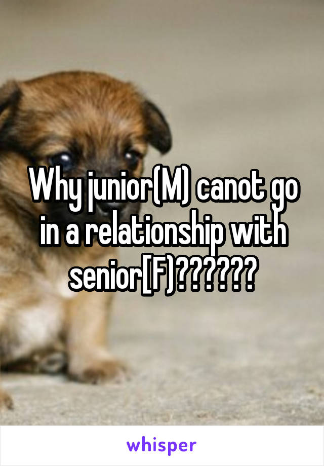 Why junior(M) canot go in a relationship with senior[F)??????