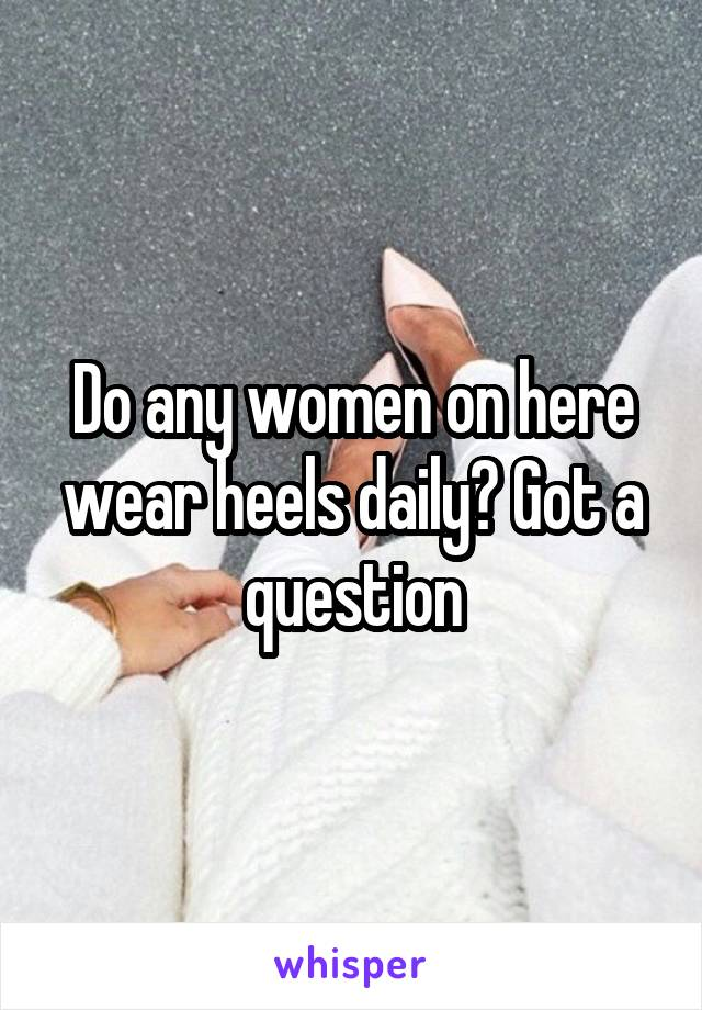 Do any women on here wear heels daily? Got a question