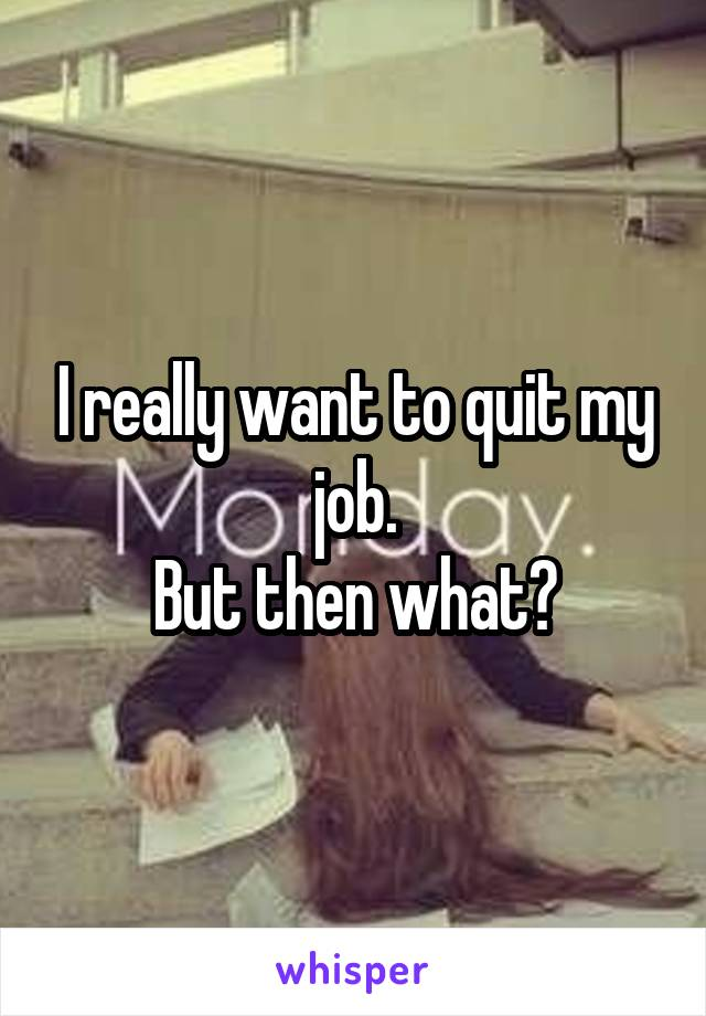 I really want to quit my job. But then what?