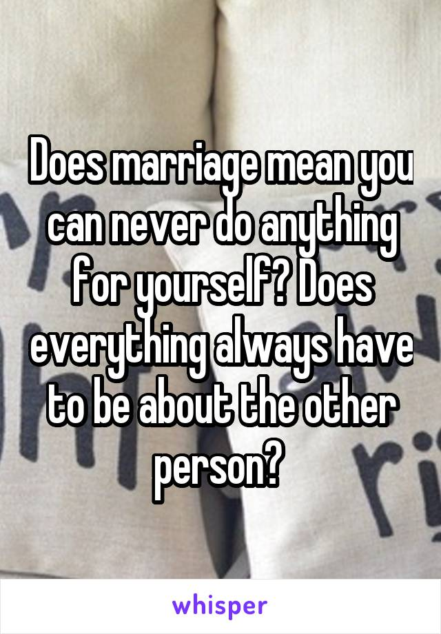 Does marriage mean you can never do anything for yourself? Does everything always have to be about the other person?