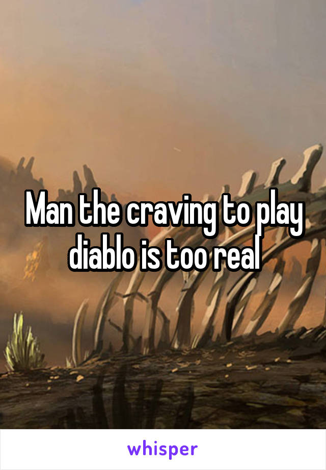 Man the craving to play diablo is too real