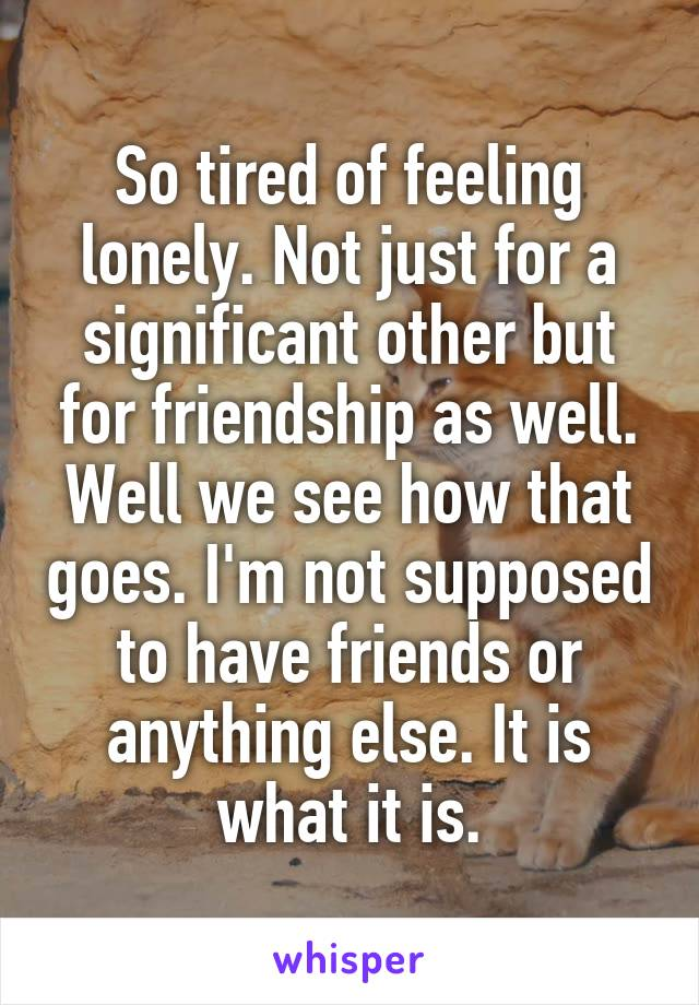 So tired of feeling lonely. Not just for a significant other but for friendship as well. Well we see how that goes. I'm not supposed to have friends or anything else. It is what it is.