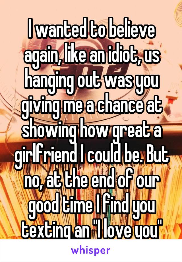 """I wanted to believe again, like an idiot, us hanging out was you giving me a chance at showing how great a girlfriend I could be. But no, at the end of our good time I find you texting an """"I love you"""""""