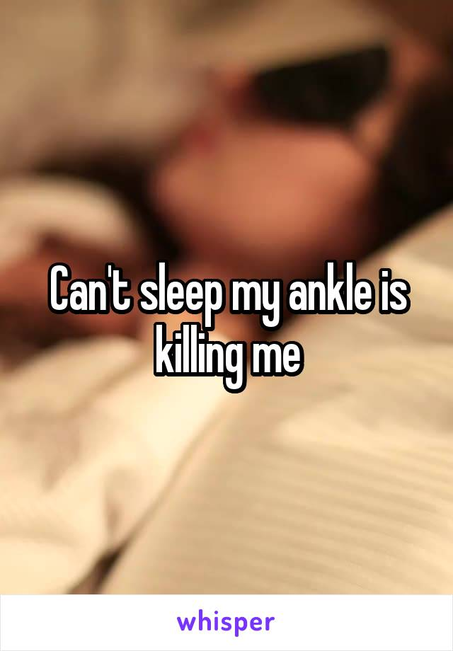 Can't sleep my ankle is killing me