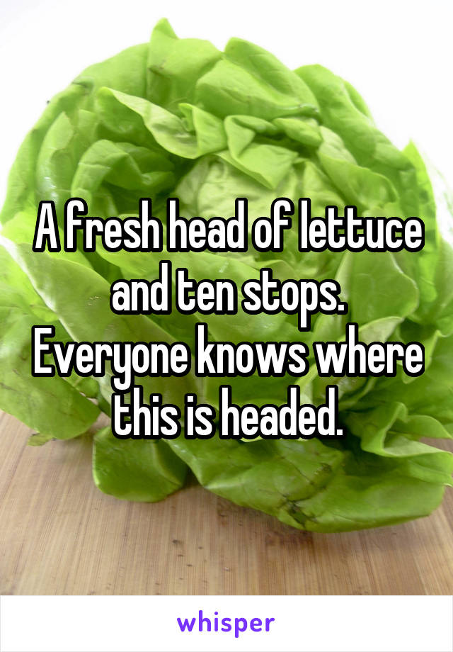 A fresh head of lettuce and ten stops. Everyone knows where this is headed.