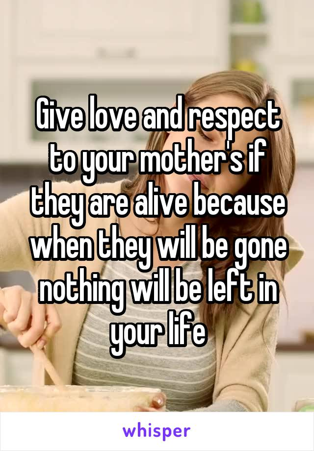 Give love and respect to your mother's if they are alive because when they will be gone nothing will be left in your life