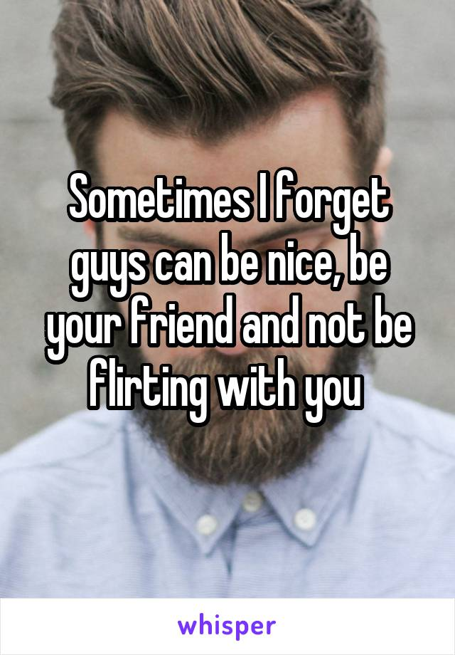 Sometimes I forget guys can be nice, be your friend and not be flirting with you