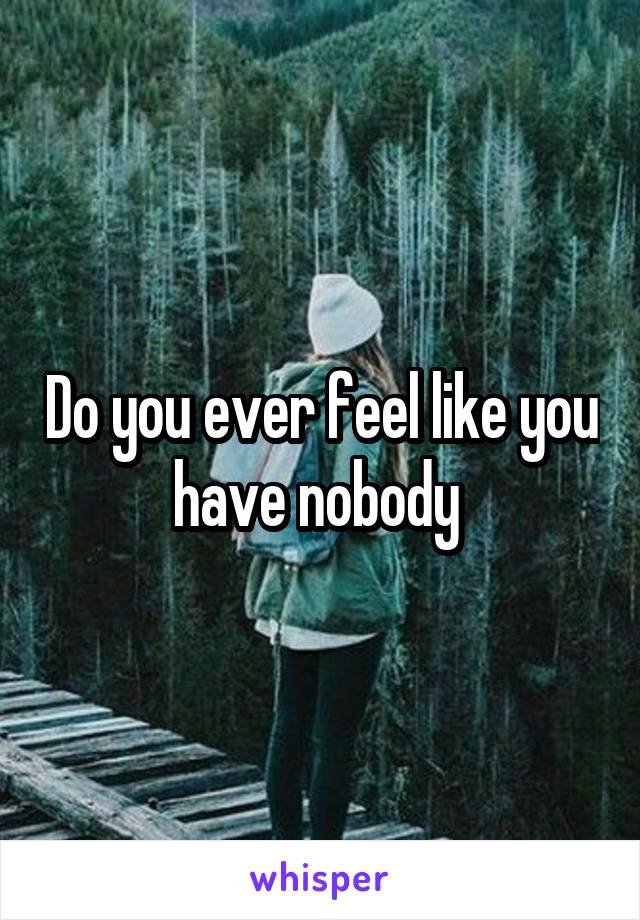 Do you ever feel like you have nobody