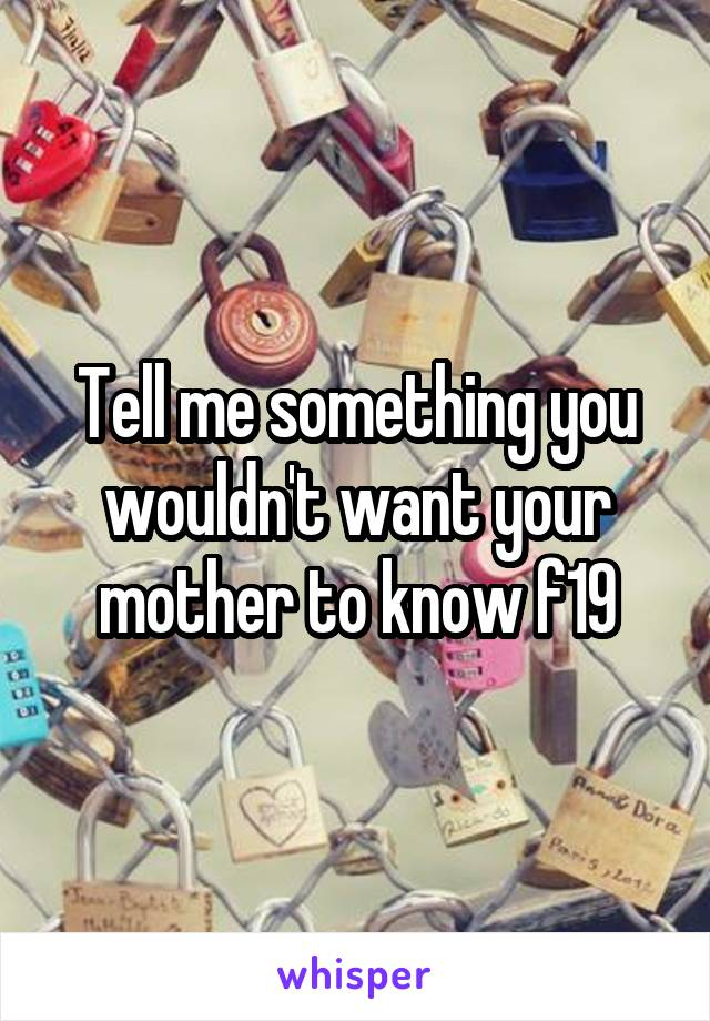Tell me something you wouldn't want your mother to know f19