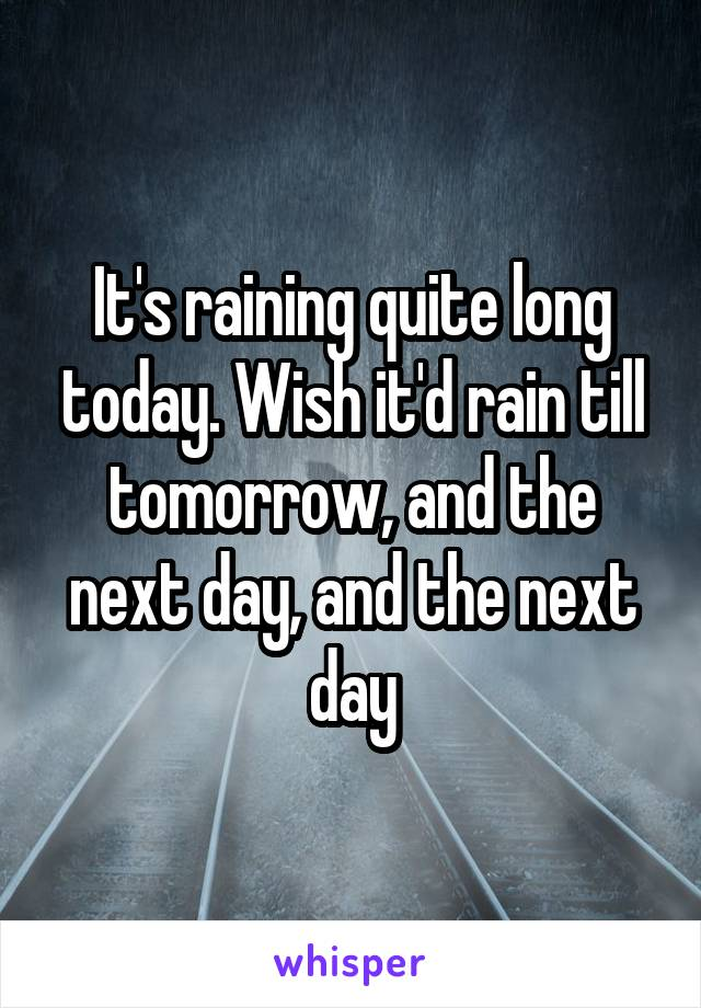 It's raining quite long today. Wish it'd rain till tomorrow, and the next day, and the next day
