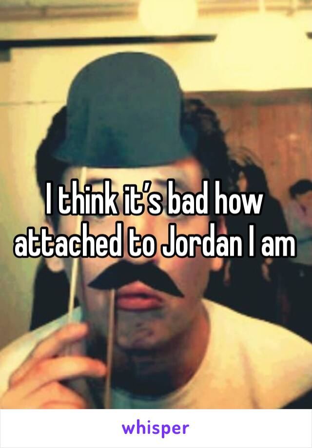 I think it's bad how attached to Jordan I am