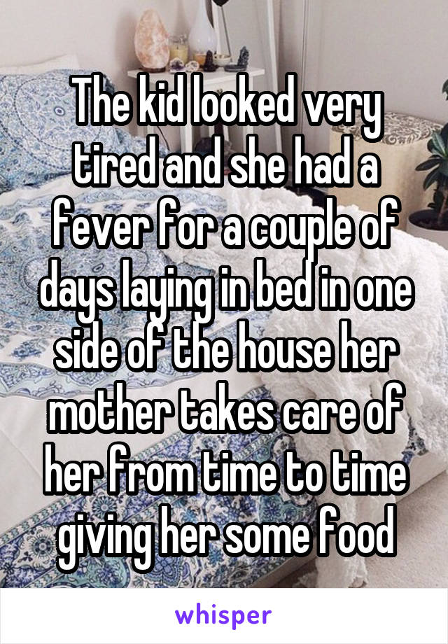 The kid looked very tired and she had a fever for a couple of days laying in bed in one side of the house her mother takes care of her from time to time giving her some food